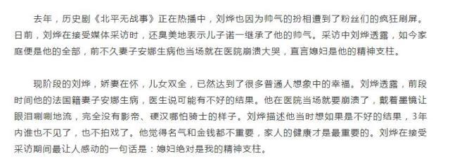 """2014年时,刘烨妻子安娜生过一场重病,得知消息的刘烨当场就在医院崩溃大哭,直言媳妇是他的精神支柱。甚至连工作都不要了,一心一意的照顾妻子。刘烨后来说:""""我当时想如果是不好的结果,我就3年内谁也不见了,戏也别拍了。名气和金钱都不重要。""""很多人都说刘烨现在的眼睛特别温和,不知道是不是大家所说的接地气。怎么说呢,和七八年前的作品相比,也少了点深沉的、狠戾的感觉。安娜真的改变了他很多。他认识安娜前酗酒,精神也有些抑郁,安娜的出现让他整个人都温柔平和了。"""